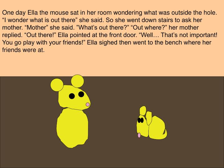 One day Ella the mouse sat in her room wondering what was outside the hole.