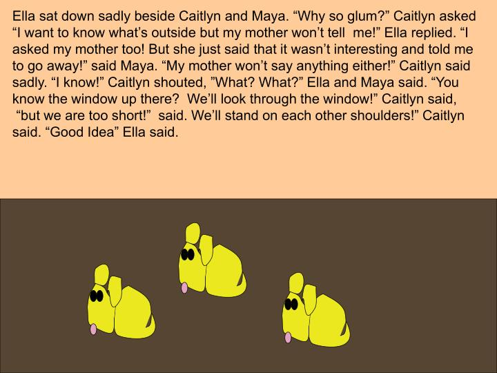 "Ella sat down sadly beside Caitlyn and Maya. ""Why so glum?"" Caitlyn asked"