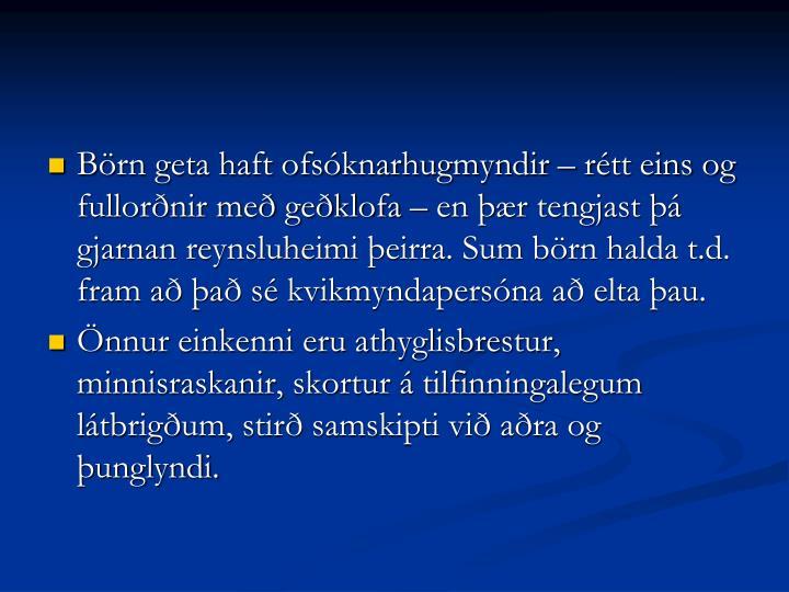 Börn geta haft ofsóknarhugmyndir – rétt eins og fullorðnir með geðklofa – en þær tengjast þá gjarnan reynsluheimi þeirra. Sum börn halda t.d. fram að það sé kvikmyndapersóna að elta þau.