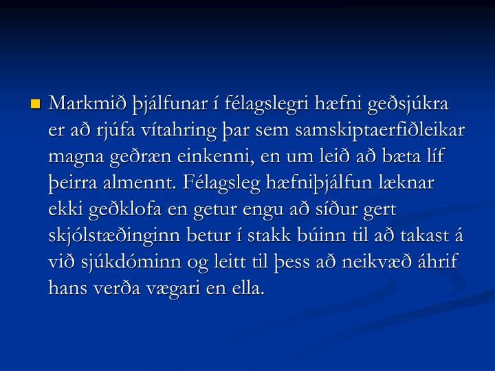 Markmið þjálfunar í félagslegri hæfni geðsjúkra er að rjúfa vítahring þar sem samskiptaerfiðleikar magna geðræn einkenni, en um leið að bæta líf þeirra almennt. Félagsleg hæfniþjálfun læknar ekki geðklofa en getur engu að síður gert skjólstæðinginn betur í stakk búinn til að takast á við sjúkdóminn og leitt til þess að neikvæð áhrif hans verða vægari en ella.