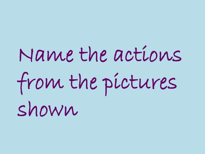Name the actions from the pictures shown
