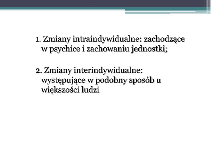 1. Zmiany intraindywidualne: zachodzące w psychice i zachowaniu jednostki;