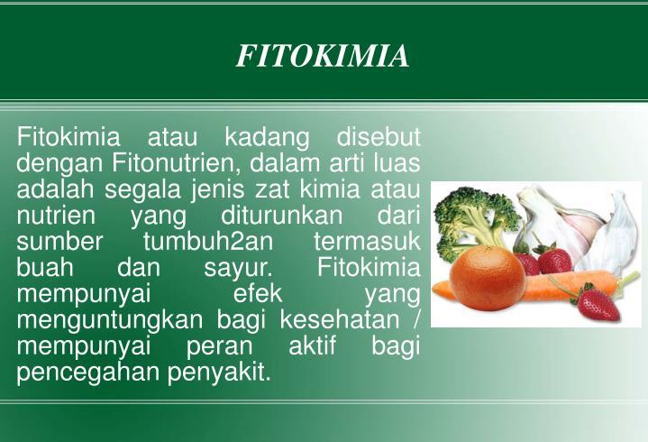 Fitokimia atau kadang disebut dengan Fitonutrien, dalam arti luas adalah segala jenis zat kimia atau nutrien yang diturunkan dari sumber tumbuh2an termasuk buah dan sayur. Fitokimia mempunyai efek yang menguntungkan bagi kesehatan / mempunyai peran aktif bagi pencegahan penyakit.