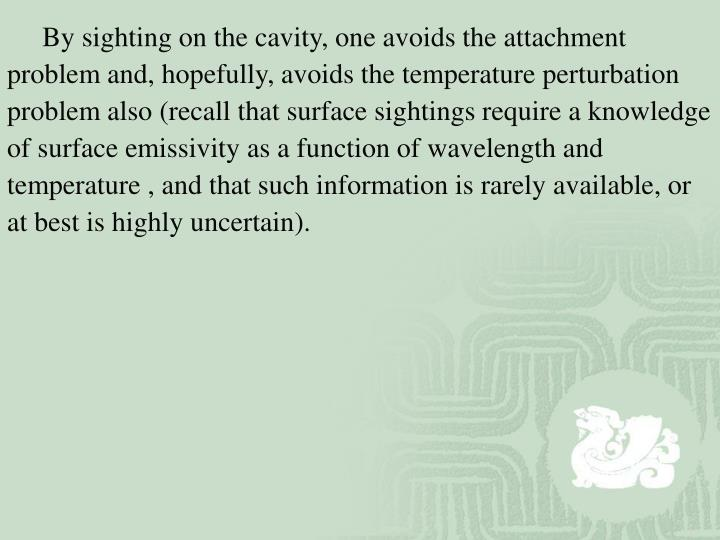 By sighting on the cavity, one avoids the attachment problem and, hopefully, avoids the temperature perturbation problem also (recall that surface sightings require a knowledge of surface emissivity as a function of wavelength and temperature , and that such information is rarely available, or at best is highly uncertain).
