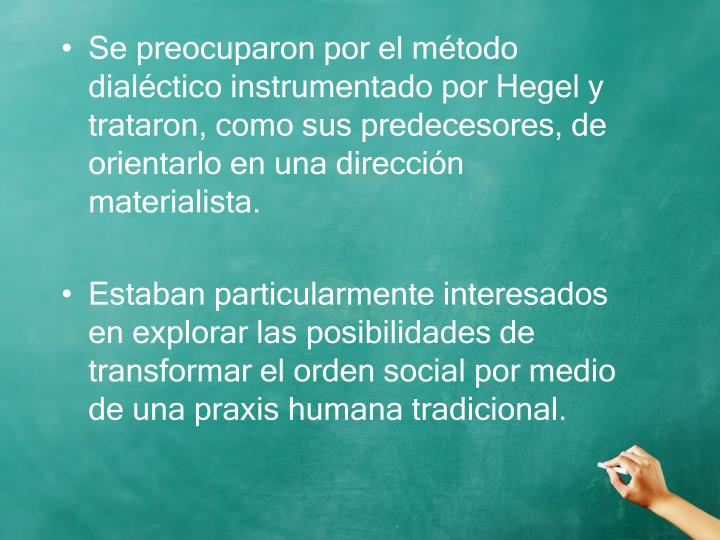 Se preocuparon por el método dialéctico instrumentado por Hegel y trataron, como sus predecesores, de orientarlo en una dirección materialista.