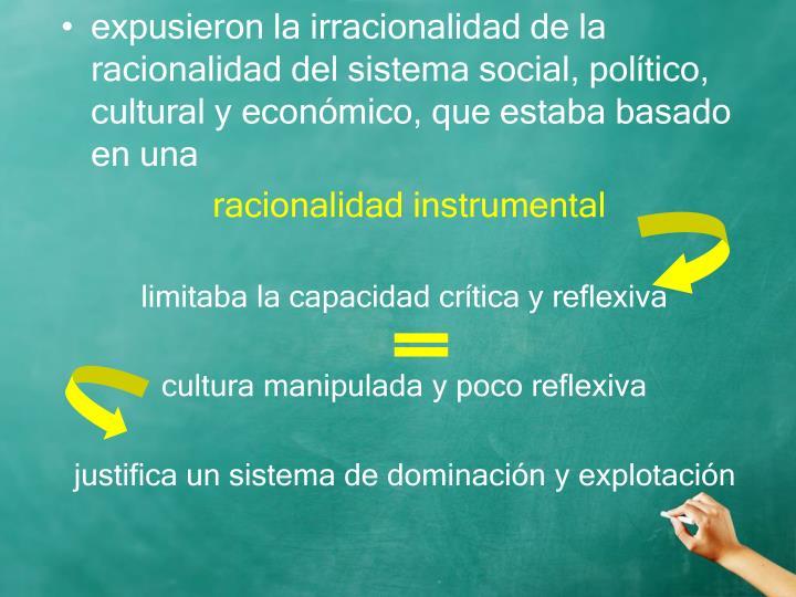 expusieron la irracionalidad de la racionalidad del sistema social, político, cultural y económico, que estaba basado en una