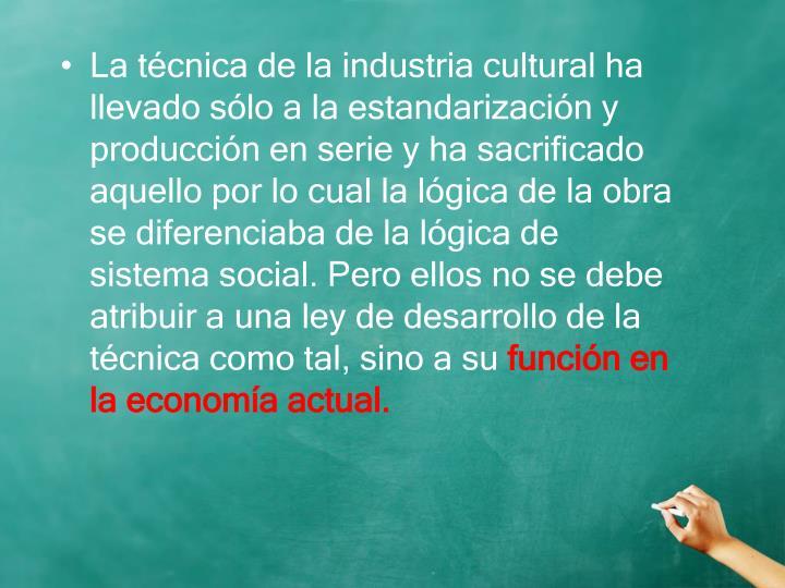La técnica de la industria cultural ha llevado sólo a la estandarización y producción en serie y ha sacrificado aquello por lo cual la lógica de la obra se diferenciaba de la lógica de sistema social. Pero ellos no se debe atribuir a una ley de desarrollo de la técnica como tal, sino a su