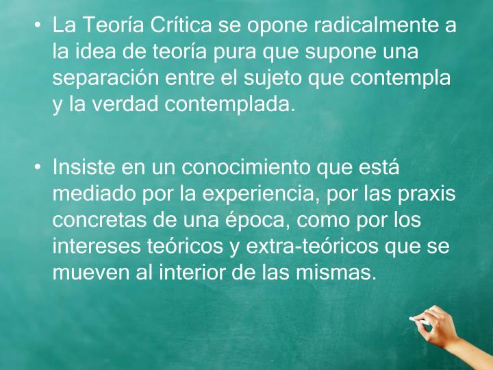 La Teoría Crítica se opone radicalmente a la idea de teoría pura que supone una separación entre el sujeto que contempla y la verdad contemplada.