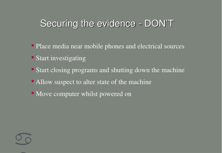 Securing the evidence - DON'T