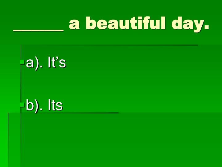 ______ a beautiful day.