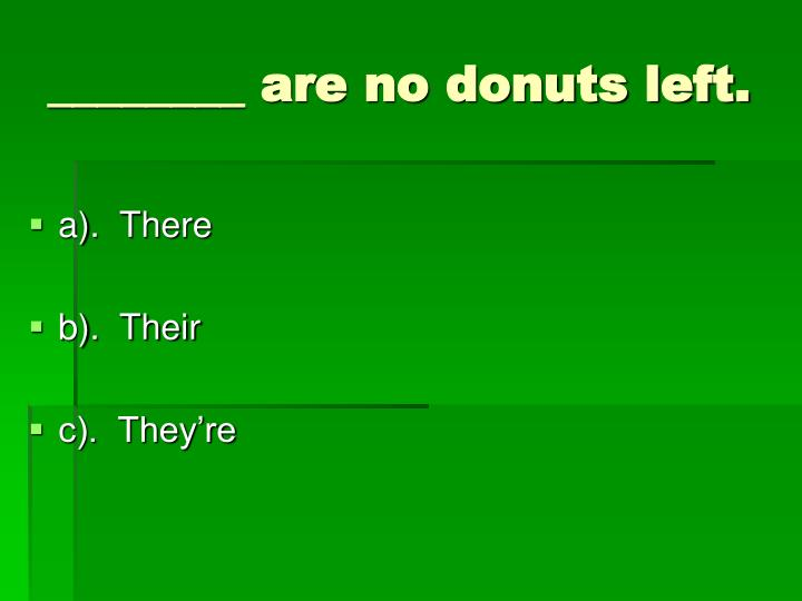 ________ are no donuts left.