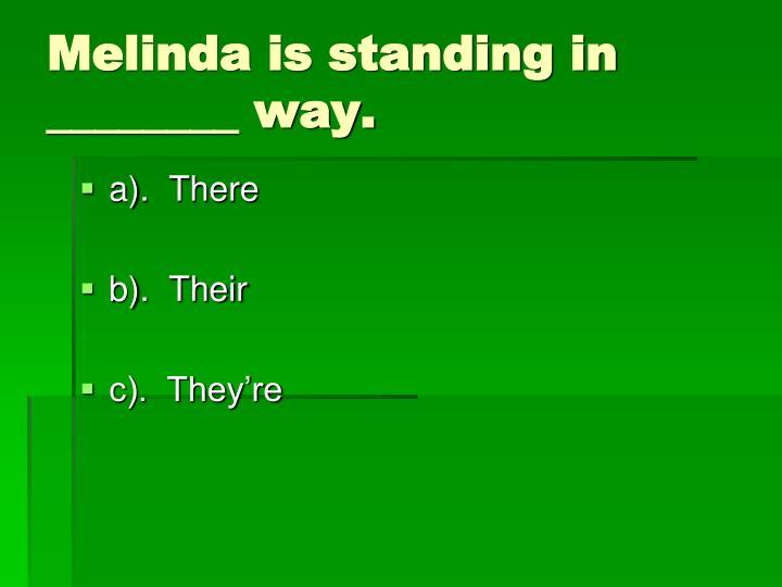 Melinda is standing in ________ way.