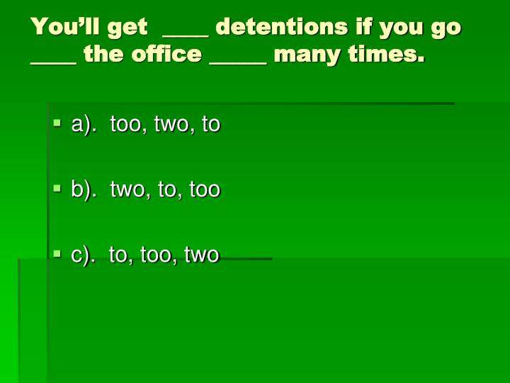 You'll get  ____ detentions if you go ____ the office _____ many times.