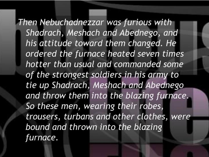 Then Nebuchadnezzar was furious with Shadrach, Meshach and Abednego, and his attitude toward them changed. He ordered the furnace heated seven times hotter than usual and commanded some of the strongest soldiers in his army to tie up Shadrach, Meshach and Abednego and throw them into the blazing furnace.  So these men, wearing their robes, trousers, turbans and other clothes, were bound and thrown into the blazing furnace.