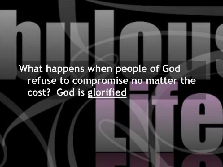 What happens when people of God refuse to compromise no matter the cost?  God is