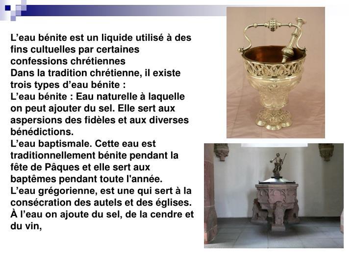 L'eau bénite est un liquide utilisé à des fins cultuelles par certaines confessions chrétiennes