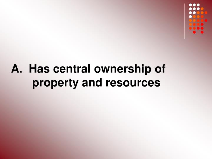 A.  Has central ownership of 	property and resources