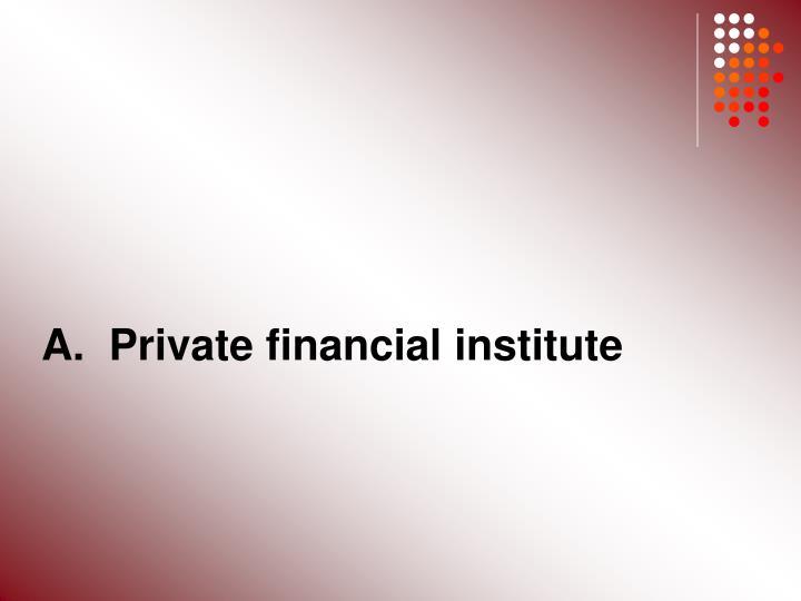 A.  Private financial institute
