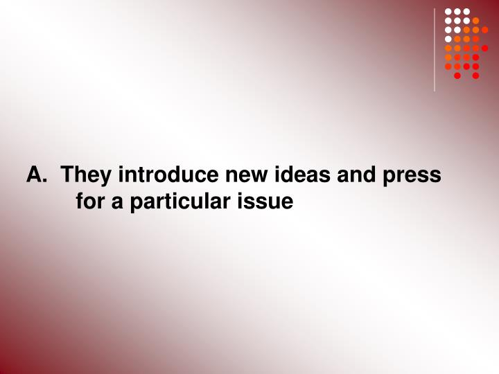 A.  They introduce new ideas and press 	for a particular issue