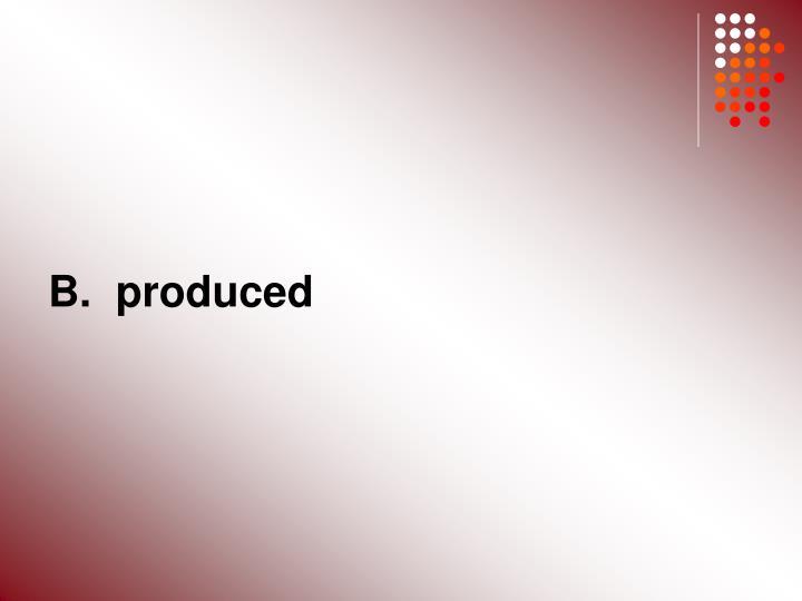 B.  produced