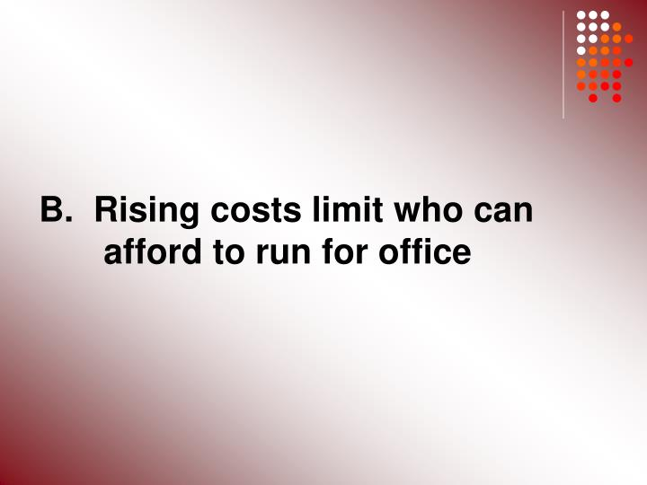 B.  Rising costs limit who can 	afford to run for office