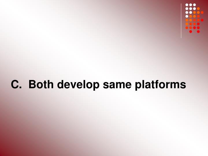 C.  Both develop same platforms