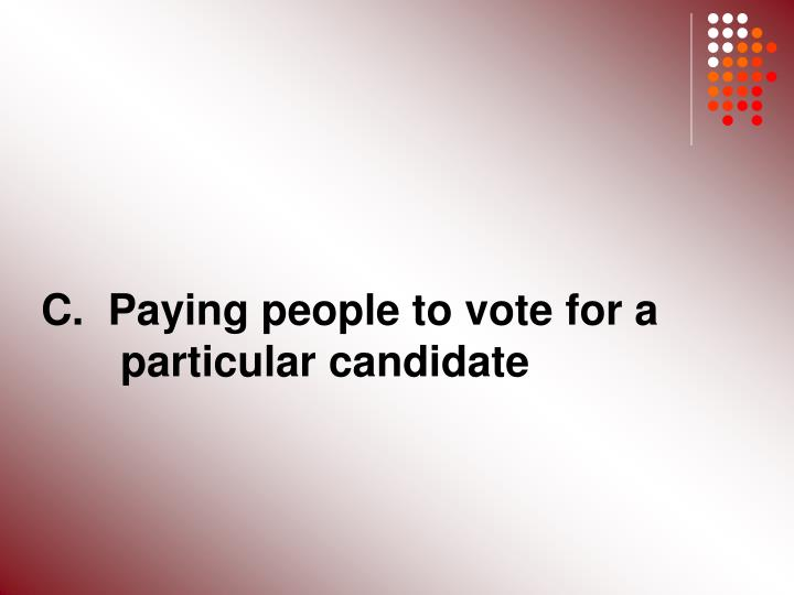 C.  Paying people to vote for a 	particular candidate
