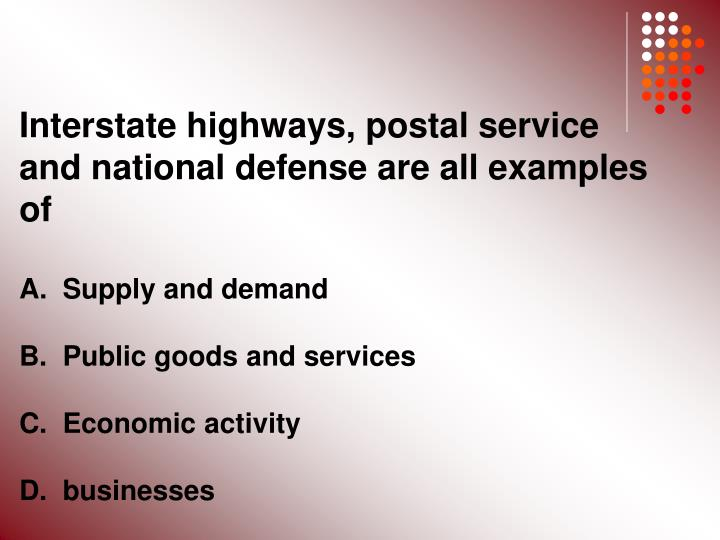 Interstate highways, postal service and national defense are all examples of
