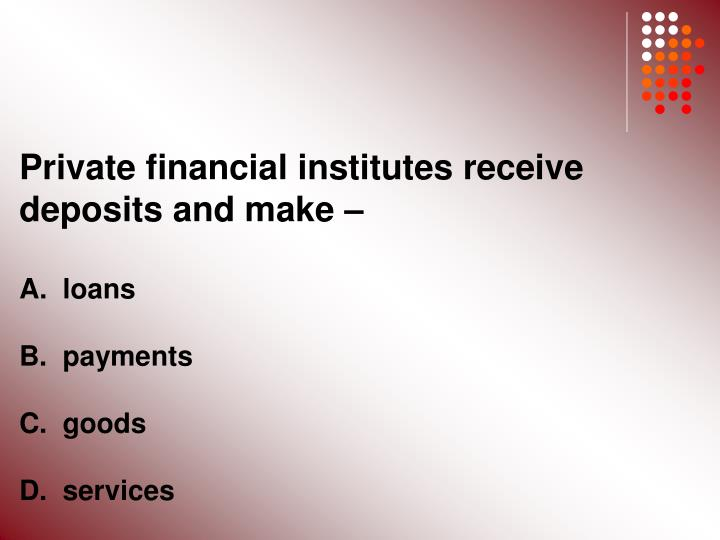 Private financial institutes receive deposits and make –