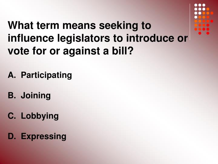What term means seeking to influence legislators to introduce or vote for or against a bill?