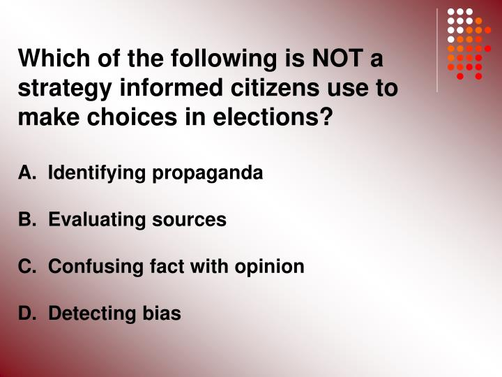 Which of the following is NOT a strategy informed citizens use to make choices in elections?