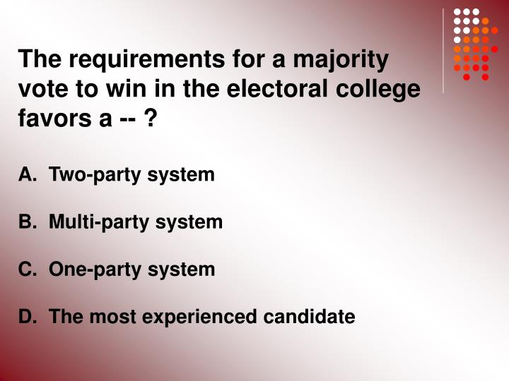 The requirements for a majority vote to win in the electoral college favors a -- ?