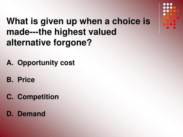 What is given up when a choice is made---the highest valued alternative forgone?