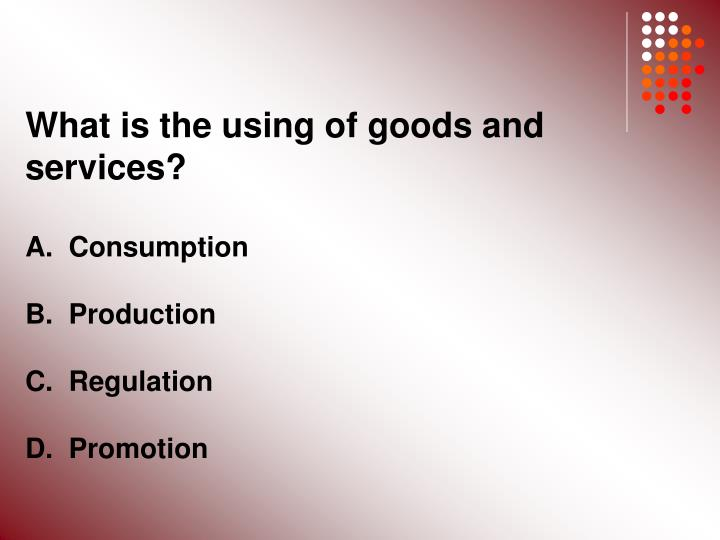 What is the using of goods and services?