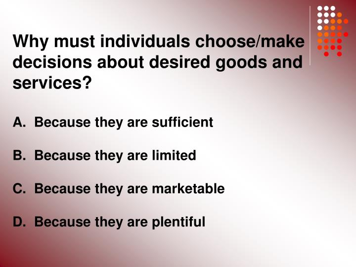 Why must individuals choose/make decisions about desired goods and services?