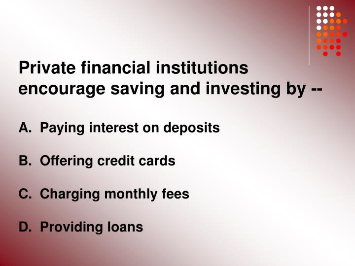 Private financial institutions encourage saving and investing by --