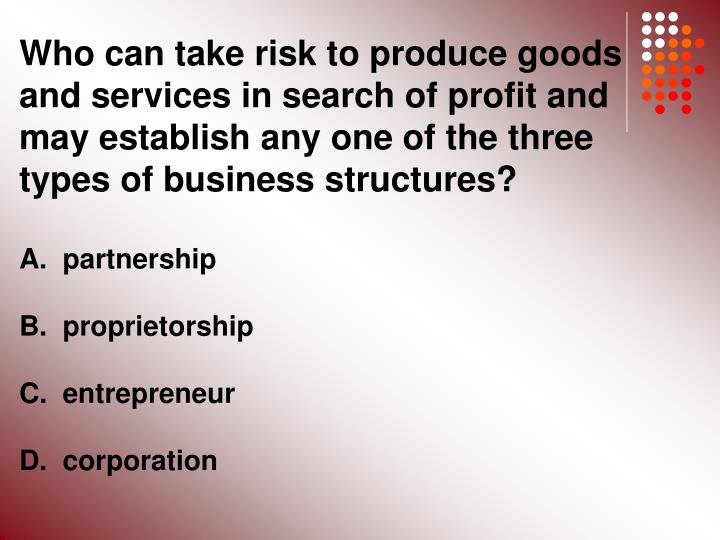 Who can take risk to produce goods and services in search of profit and may establish any one of the three types of business structures?
