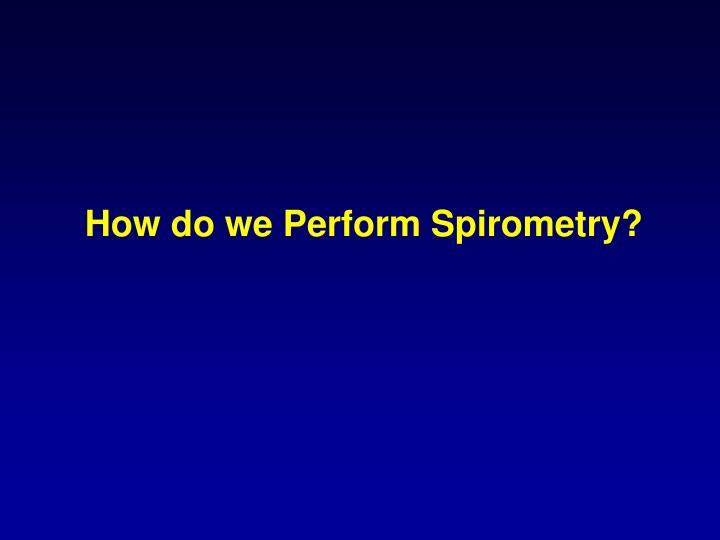 How do we Perform Spirometry?