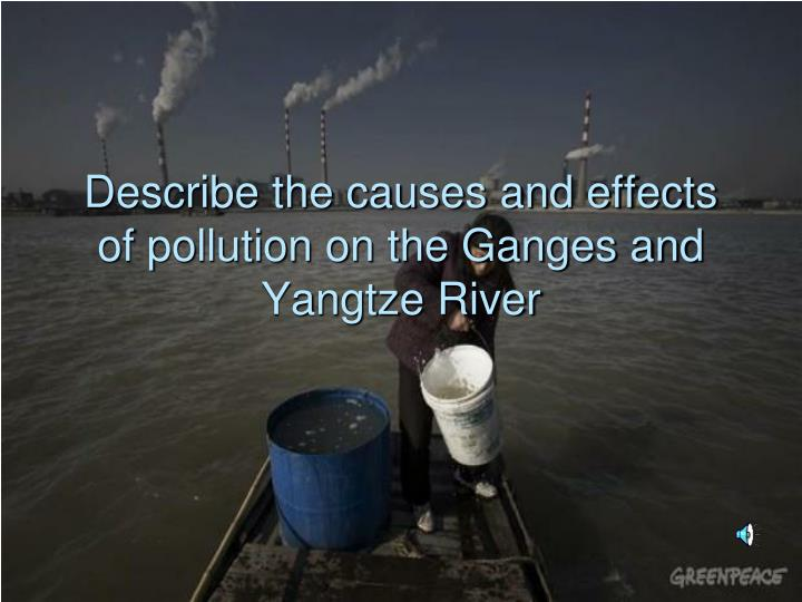 Describe the causes and effects of pollution on the Ganges and Yangtze River