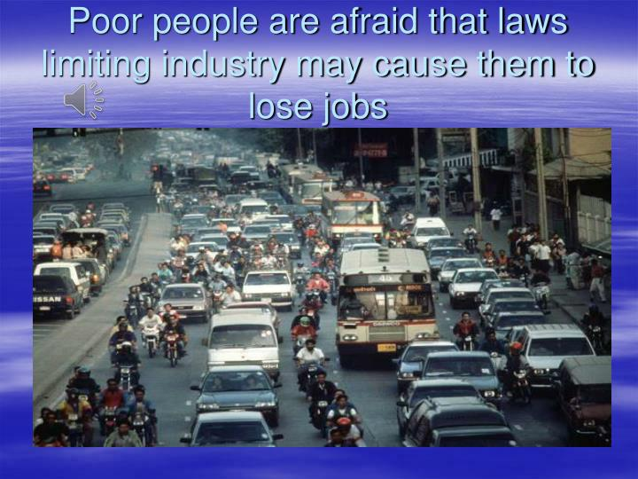 Poor people are afraid that laws limiting industry may cause them to lose jobs