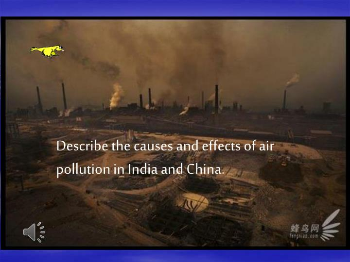 Describe the causes and effects of air pollution in India and China.