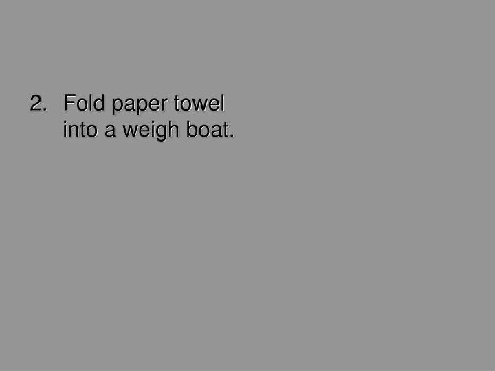Fold paper towel into a weigh boat.