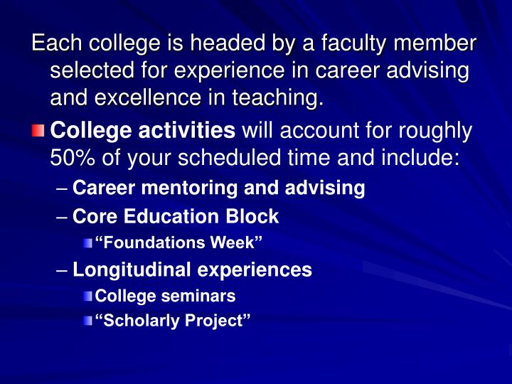 Each college is headed by a faculty member selected for experience in career advising and excellence...