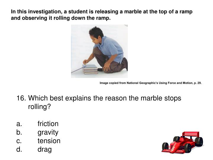 In this investigation, a student is releasing a marble at the top of a ramp and observing it rolling down the ramp.
