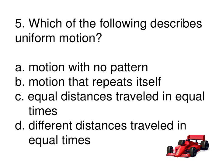 5. Which of the following describes uniform motion?