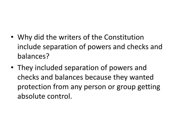 Why did the writers of the Constitution include separation of powers and checks and balances?