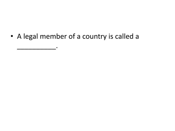 A legal member of a country is called a __________.