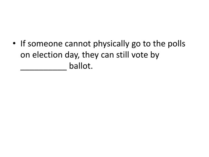 If someone cannot physically go to the polls on election day, they can still vote by __________ ballot.