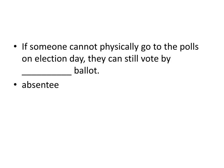 If someone cannot physically go to the polls on election day, they can still vote by __________ ballot