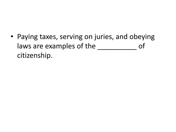 Paying taxes, serving on juries, and obeying laws are examples of the __________ of citizenship.